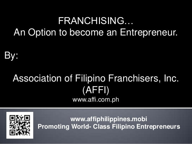 FRANCHISING…  An Option to become an Entrepreneur.By: Association of Filipino Franchisers, Inc.                  (AFFI)   ...