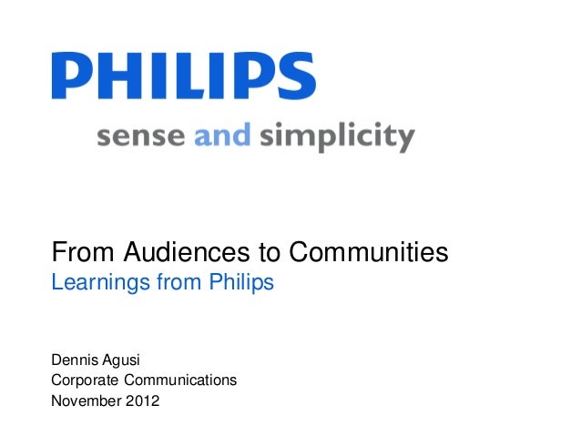 From Audiences to CommunitiesLearnings from PhilipsDennis AgusiCorporate CommunicationsNovember 2012
