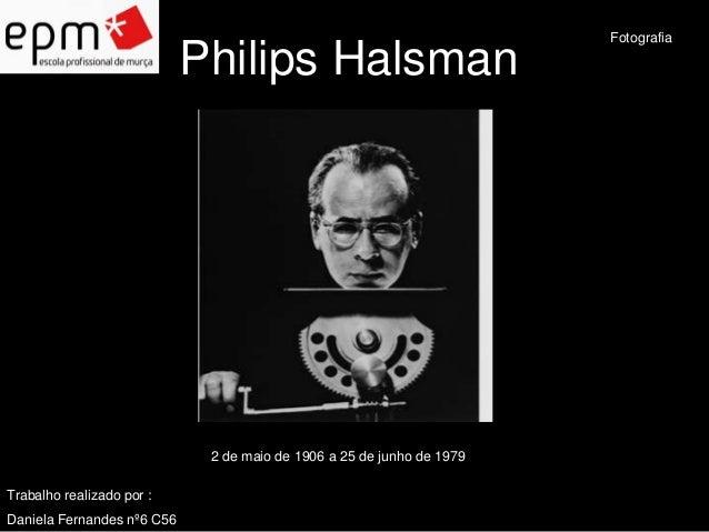Philips Halsman  2 de maio de 1906 a 25 de junho de 1979  Fotografia  Trabalho realizado por :  Daniela Fernandes nº6 C56