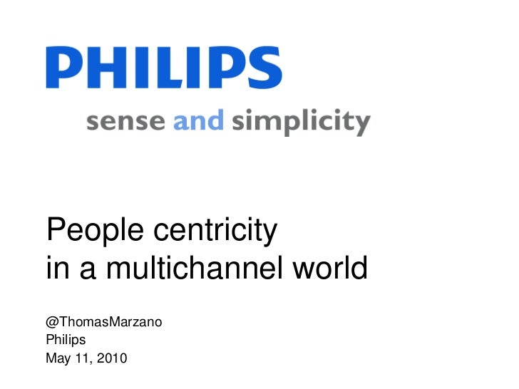 People centricityin a multichannel world@ThomasMarzanoPhilipsMay 11, 2010