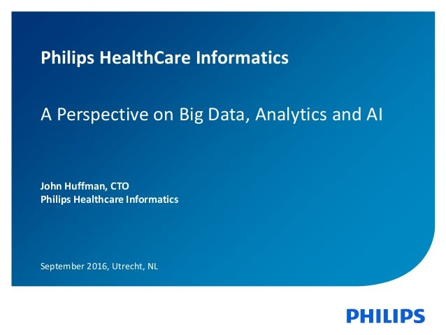 1 Philips HealthCare Informatics A Perspective on Big Data, Analytics and AI John Huffman, CTO Philips Healthcare Informat...