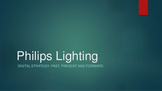 Philips Lighting DIGITAL STRATEGY- PAST, PRESENT AND FORWARD