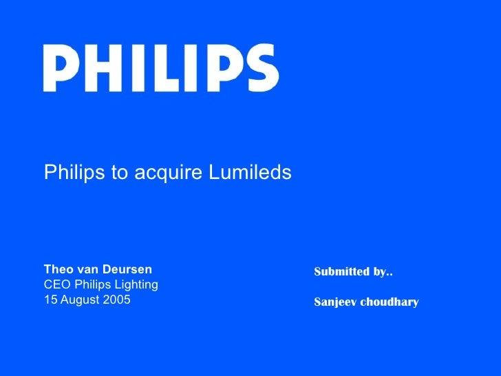 Philips to acquire LumiledsTheo van Deursen              Submitted by..CEO Philips Lighting15 August 2005                S...