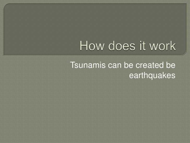 How does it work<br />Tsunamis can be created be earthquakes <br />