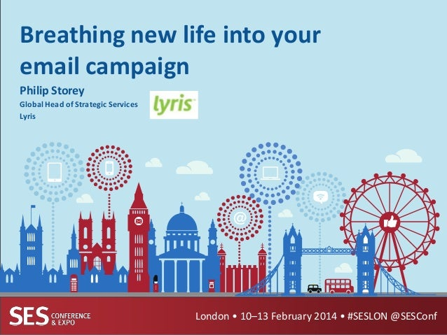 Breathing new life into your email campaign Philip Storey Global Head of Strategic Services Lyris  London • 10–13 February...