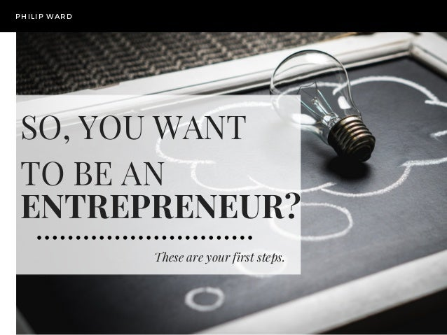 These are your first steps. PHILIP WARD SO, YOU WANT TO BE AN ENTREPRENEUR?