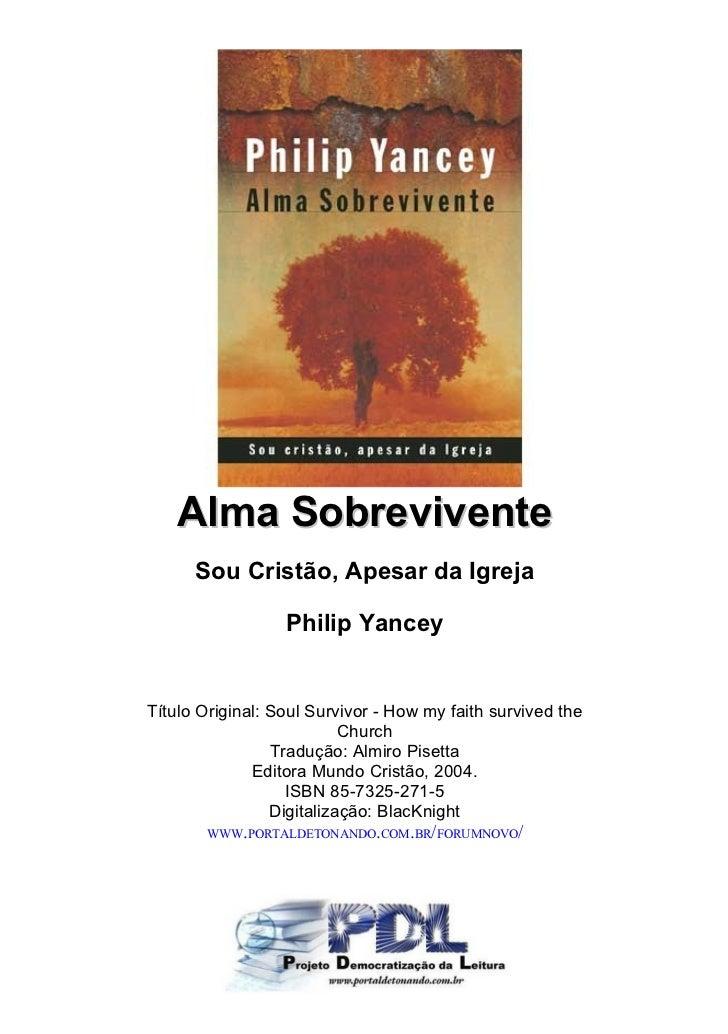 Alma Sobrevivente      Sou Cristão, Apesar da Igreja                  Philip YanceyTítulo Original: Soul Survivor - How my...
