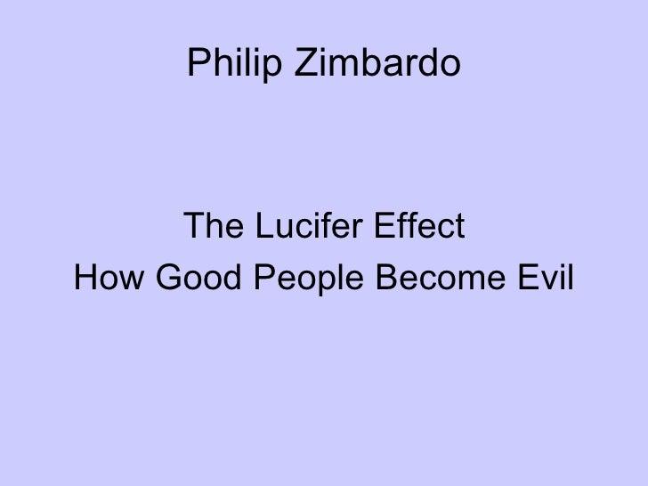 Philip Zimbardo <ul><li>The Lucifer Effect </li></ul><ul><li>How Good People Become Evil </li></ul>