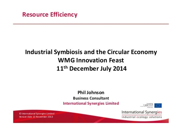 © International Synergies Limited Version date 13 November 2013 Resource Efficiency Industrial Symbiosis and the Circular ...