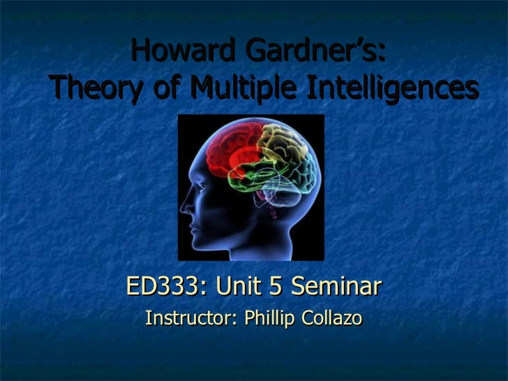 Howard Gardner's:  Theory of Multiple Intelligences ED333: Unit 5 Seminar Instructor: Phillip Collazo