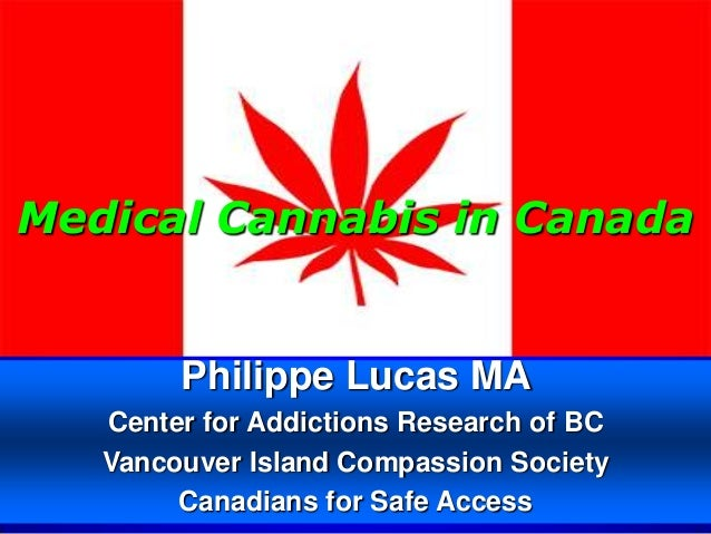 Medical Cannabis in Canada        Philippe Lucas MA   Center for Addictions Research of BC   Vancouver Island Compassion S...