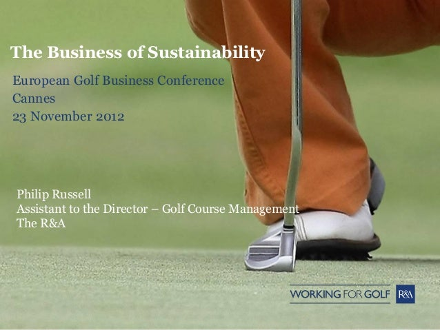 The Business of SustainabilityEuropean Golf Business ConferenceCannes23 November 2012Philip RussellAssistant to the Direct...