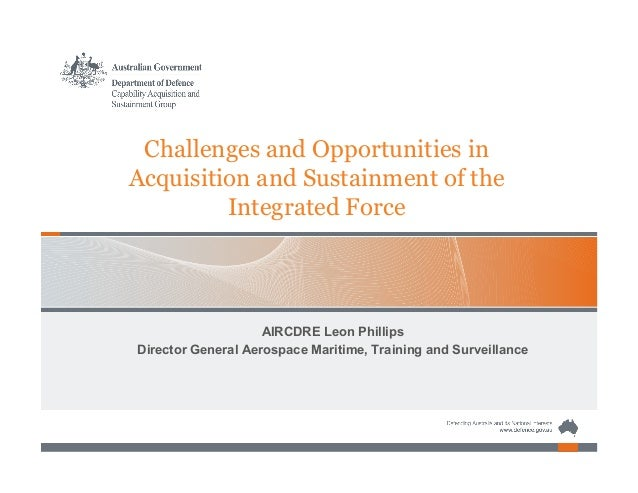 Challenges and Opportunities in Acquisition and Sustainment of the Integrated Force AIRCDRE Leon Phillips Director General...