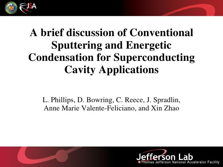 A brief discussion of Conventional Sputtering and Energetic Condensation for Superconducting Cavity Applications L. Philli...
