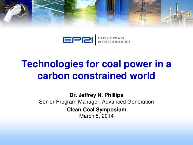 Technologies for coal power in a carbon constrained world Dr. Jeffrey N. Phillips Senior Program Manager, Advanced Generat...