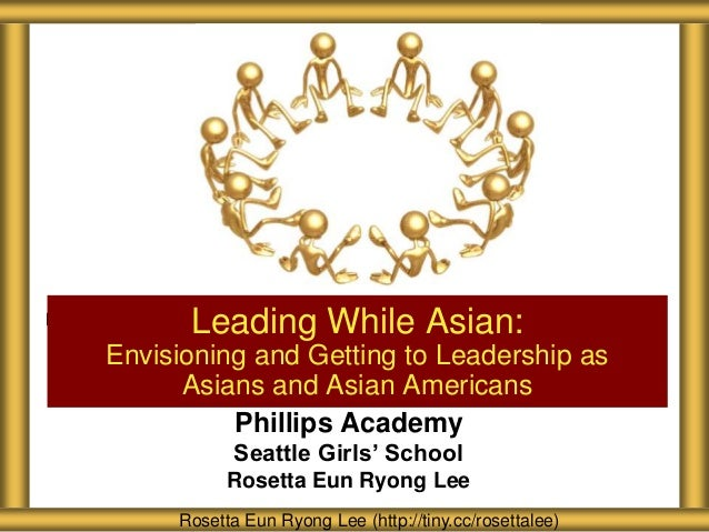 Phillips Academy Seattle Girls' School Rosetta Eun Ryong Lee Leading While Asian: Envisioning and Getting to Leadership as...