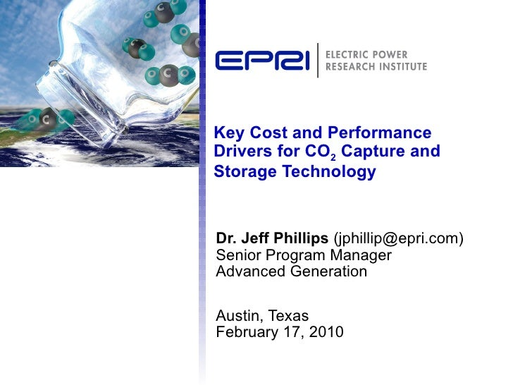 Key Cost and Performance Drivers for CO 2  Capture and Storage Technology Dr. Jeff Phillips  (jphillip@epri.com) Senior Pr...