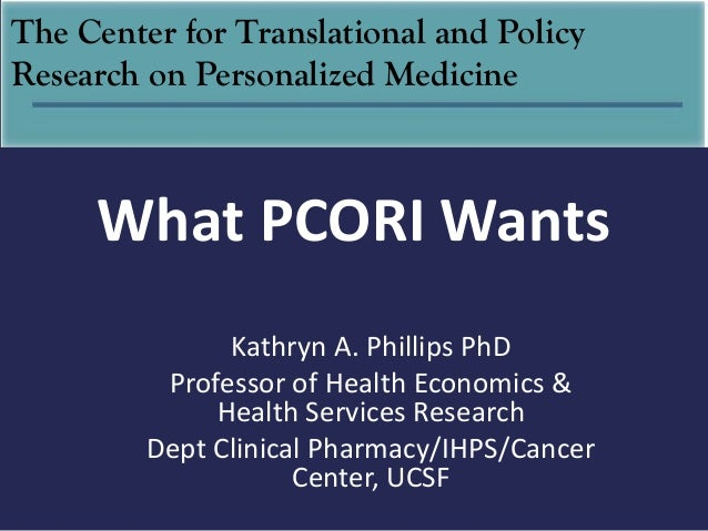 The Center for Translational and PolicyResearch on Personalized Medicine     What PCORI Wants               Kathryn A. Phi...