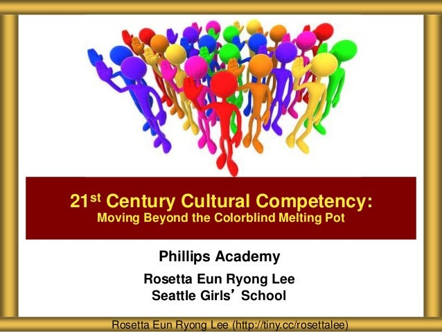 21st Century Cultural Competency:  Moving Beyond the Colorblind Melting Pot  Phillips Academy  Rosetta Eun Ryong Lee  Seat...