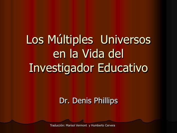 Los Múltiples  Universos en la Vida del Investigador Educativo<br />Dr. Denis Phillips<br />Traducción: Marisol Vermont  y...