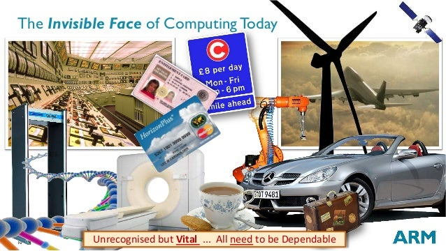10 The Invisible Face of Computing Today UnrecognisedbutVital...AllneedtobeDependable