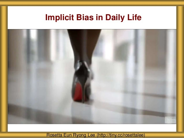 Implicit Bias in Daily Life Rosetta Eun Ryong Lee (http://tiny.cc/rosettalee)