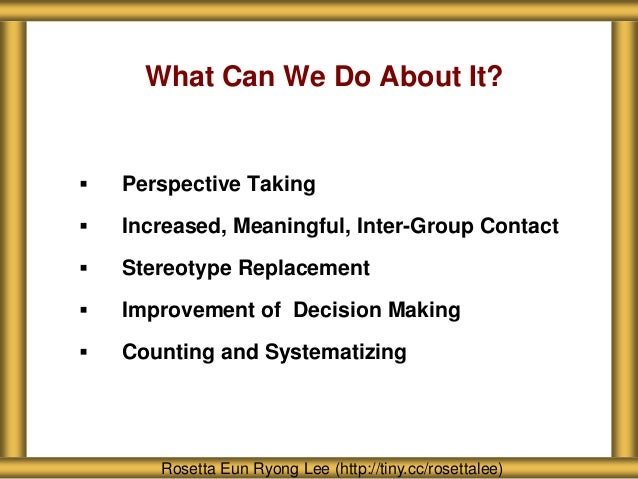 What Can We Do About It?  Perspective Taking  Increased, Meaningful, Inter-Group Contact  Stereotype Replacement  Impr...