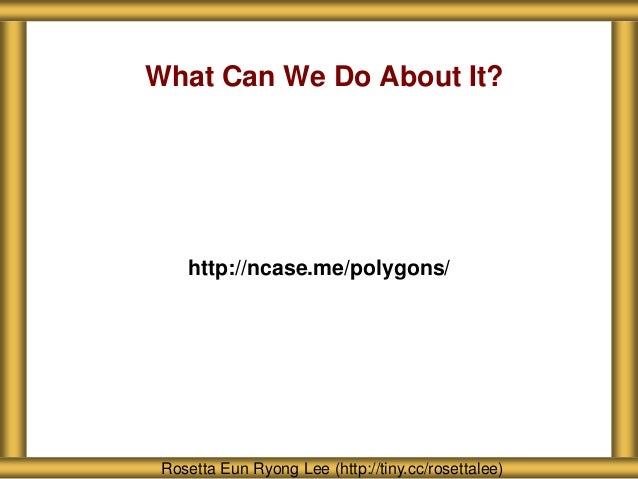 What Can We Do About It? http://ncase.me/polygons/ Rosetta Eun Ryong Lee (http://tiny.cc/rosettalee)