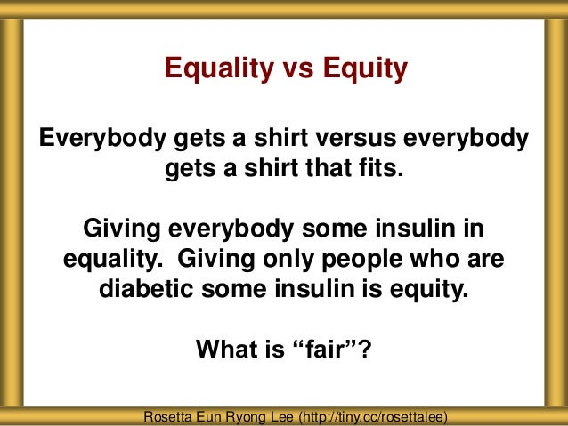 Equality vs Equity Everybody gets a shirt versus everybody gets a shirt that fits. Giving everybody some insulin in equali...