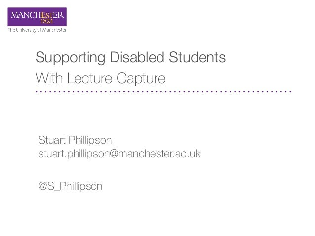 Supporting Disabled Students With Lecture Capture Stuart Phillipson stuart.phillipson@manchester.ac.uk @S_Phillipson