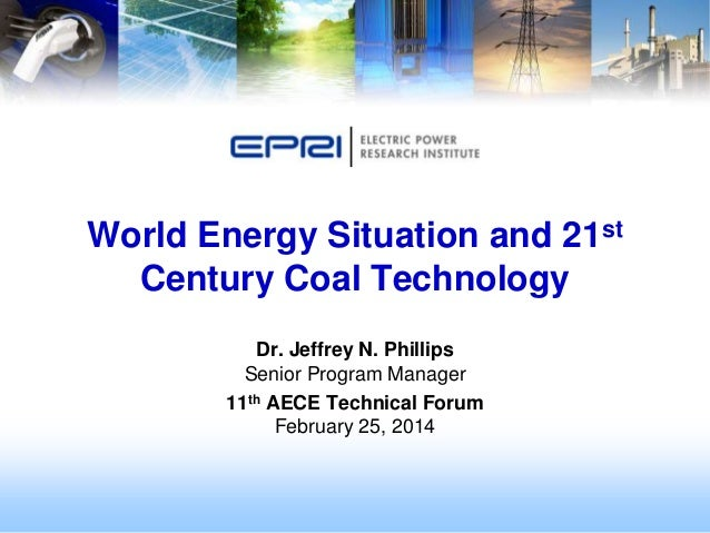 World Energy Situation and 21st Century Coal Technology Dr. Jeffrey N. Phillips Senior Program Manager 11th AECE Technical...