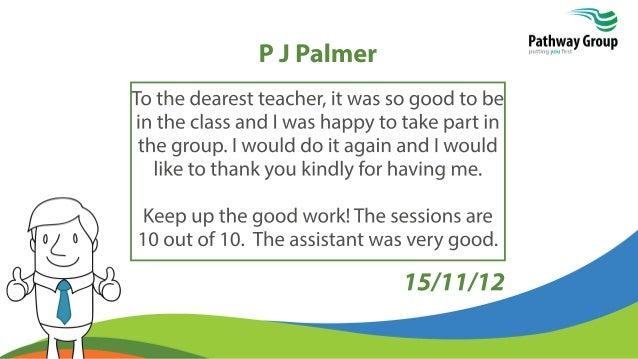 PJPalmer Tothedearestteacher,itwassogoodtobe intheclassandIwashappytotakepartin thegroup.IwoulddoitagainandIwould liketoth...