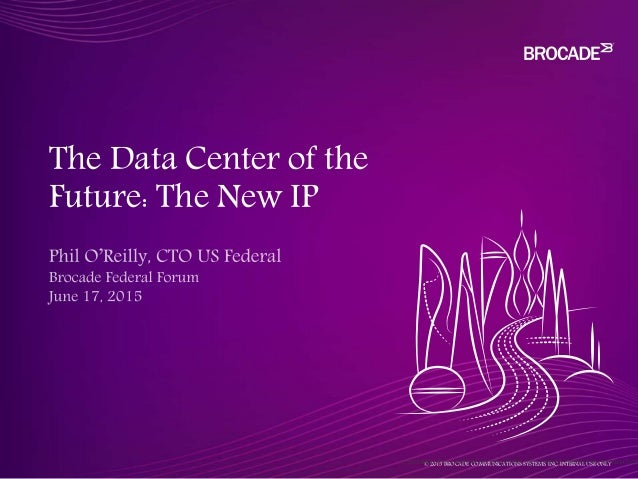 © 2015 BROCADE COMMUNICATIONS SYSTEMS, INC. INTERNAL USE ONLY The Data Center of the Future: The New IP © 2015 BROCADE COM...
