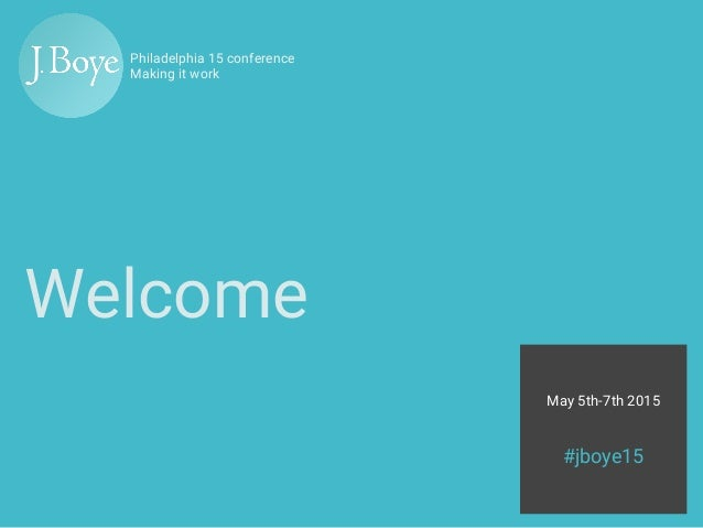 May 5th-7th 2015 #jboye15 Philadelphia 15 conference Making it work Welcome