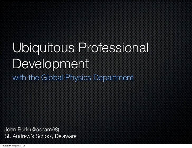 Ubiquitous Professional          Development          with the Global Physics Department   John Burk (@occam98)   St. Andr...