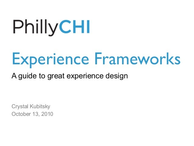 Experience Frameworks  A guide to great experience design Crystal Kubitsky October 13, 2010