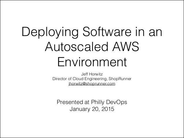 Deploying Software in an Autoscaled AWS Environment Jeff Horwitz Director of Cloud Engineering, ShopRunner