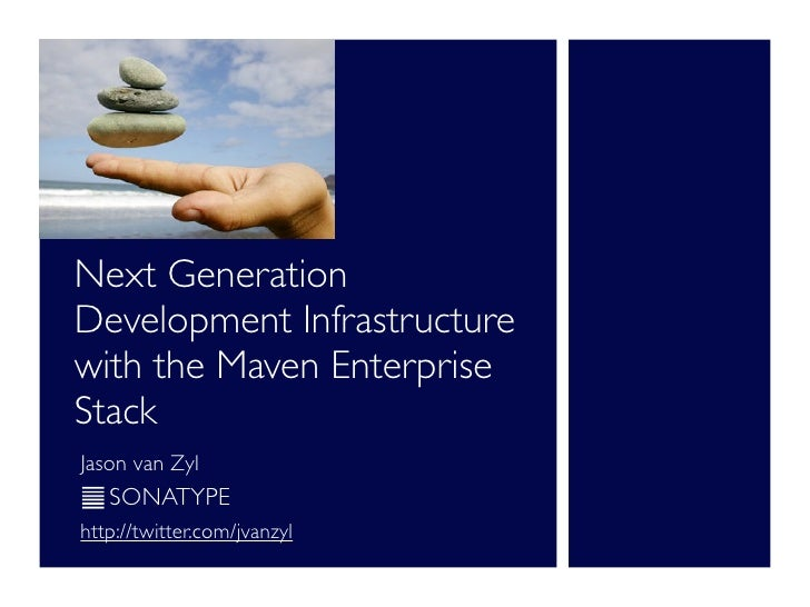 Next Generation Development Infrastructure with the Maven Enterprise Stack Jason van Zyl    SONATYPE http://twitter.com/jv...