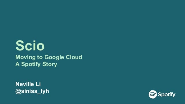 Scio Moving to Google Cloud A Spotify Story Neville Li @sinisa_lyh