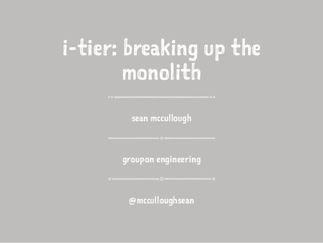 i-tier: breaking up the monolith sean mccullough groupon engineering @mcculloughsean