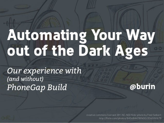 Automating Your Way out of the Dark Ages Our experience with (and without) PhoneGap Build @burin creative commons licensed...