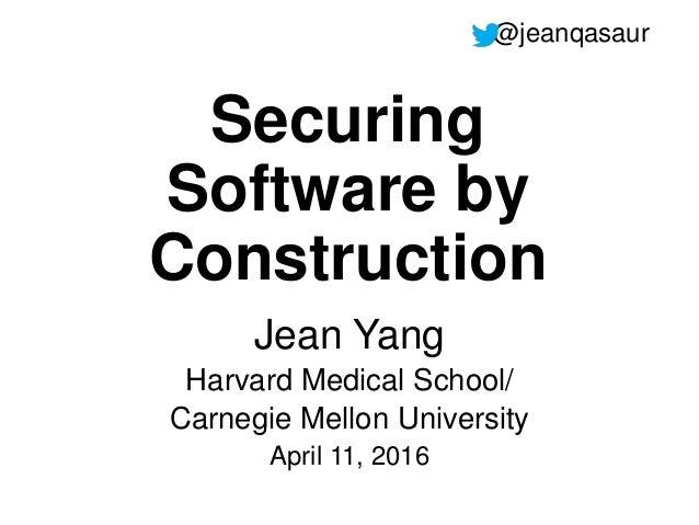 Securing Software by Construction Jean Yang Harvard Medical School/ Carnegie Mellon University April 11, 2016 @jeanqasaur