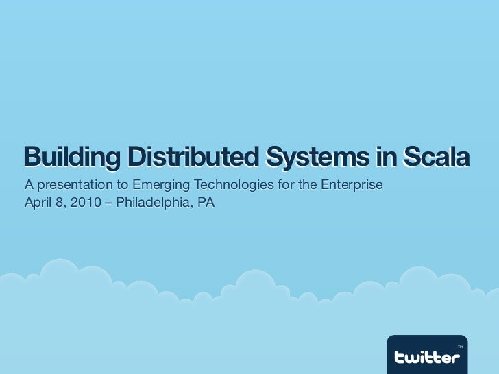 Building Distributed Systems in Scala A presentation to Emerging Technologies for the Enterprise April 8, 2010 – Philadelp...