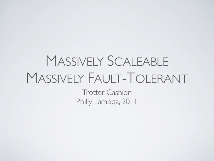 MASSIVELY SCALEABLEMASSIVELY FAULT-TOLERANT         Trotter Cashion       Philly Lambda, 2011