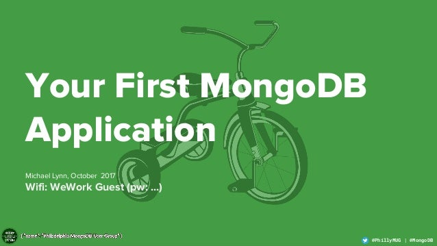 1 @PhillyMUG | @MongoDB@PhillyMUG | @MongoDB Your First MongoDB Application Michael Lynn, October 2017 Wifi: WeWork Guest ...