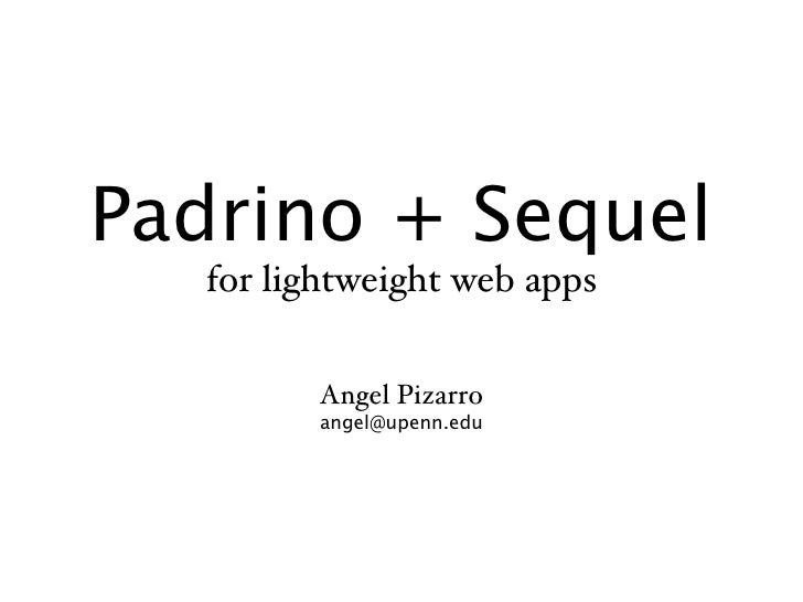 Padrino + Sequel   for lightweight web apps          Angel Pizarro         angel@upenn.edu