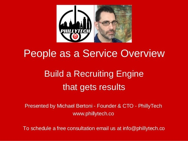 Presented by Michael Bertoni ­ Founder & CTO ­ PhillyTech  www.phillytech.co  People as a Service Overview To schedule a f...