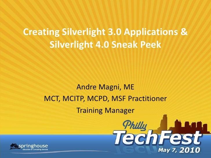 Creating Silverlight 3.0 Applications &       Silverlight 4.0 Sneak Peek               Andre Magni, ME     MCT, MCITP, MCP...
