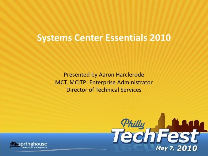 Systems Center Essentials 2010         Presented by Aaron Harclerode     MCT, MCITP: Enterprise Administrator        Direc...