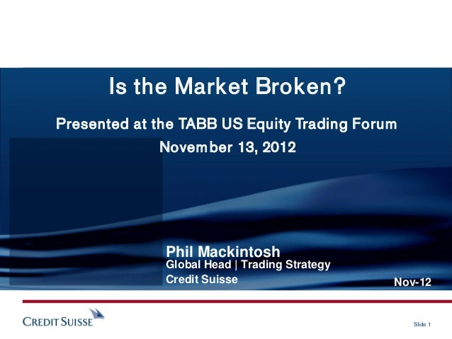 Is the Market Broken?Presented at the TABB US Equity Trading Forum             Novem ber 13, 2012              Phil Mackin...